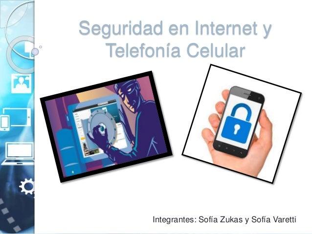 Seguridad en Internet y  Telefonía Celular  Integrantes: Sofía Zukas y Sofía Varetti
