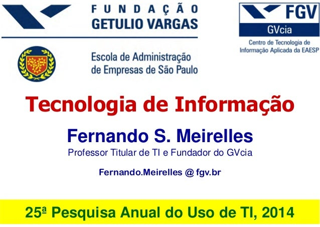 25ª Pesquisa Anual do Uso de TI, 2014 Fernando S. Meirelles Professor Titular de TI e Fundador do GVcia Fernando.Meirelles...