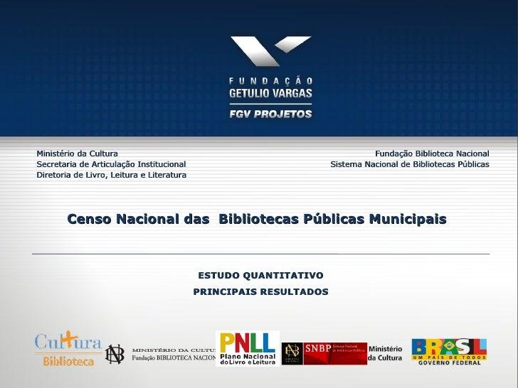 Censo Nacional das  Bibliotecas Públicas Municipais  ESTUDO QUANTITATIVO PRINCIPAIS RESULTADOS Ministério da Cultura Secre...