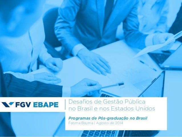 Programas de Pós-graduação no Brasil Fatima Bayma | Agosto de 2014 Desafios de Gestão Pública no Brasil e nos Estados Unid...