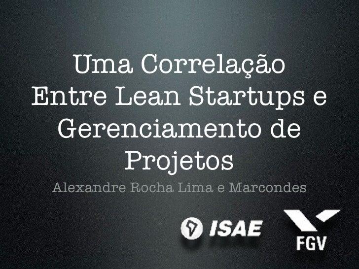 Uma CorrelaçãoEntre Lean Startups e Gerenciamento de       Projetos Alexandre Rocha Lima e Marcondes