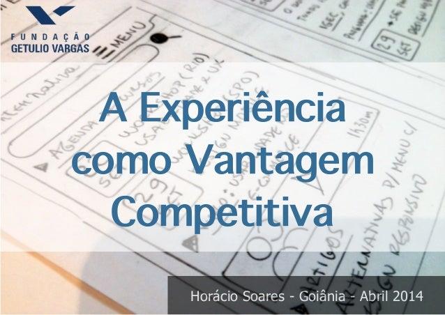 Horácio Soares - Goiânia - Abril 2014 A Experiência como Vantagem Competitiva
