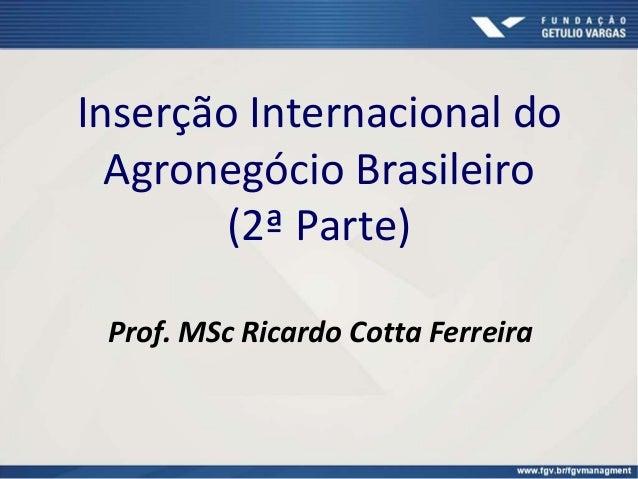Inserção Internacional do Agronegócio Brasileiro (2ª Parte) Prof. MSc Ricardo Cotta Ferreira
