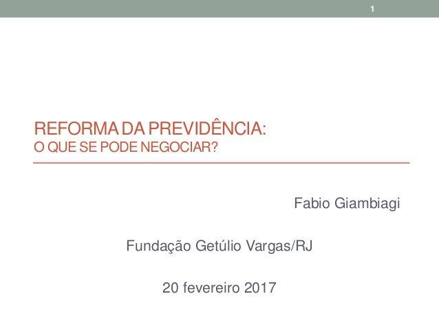 REFORMADA PREVIDÊNCIA: O QUE SE PODE NEGOCIAR? Fabio Giambiagi Fundação Getúlio Vargas/RJ 20 fevereiro 2017 1