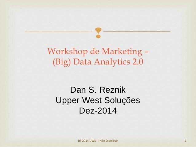  (c) 2014 UWS -- Não Distribuir 1 Workshop de Marketing – (Big) Data Analytics 2.0 Dan S. Reznik Upper West Soluções Dez-...