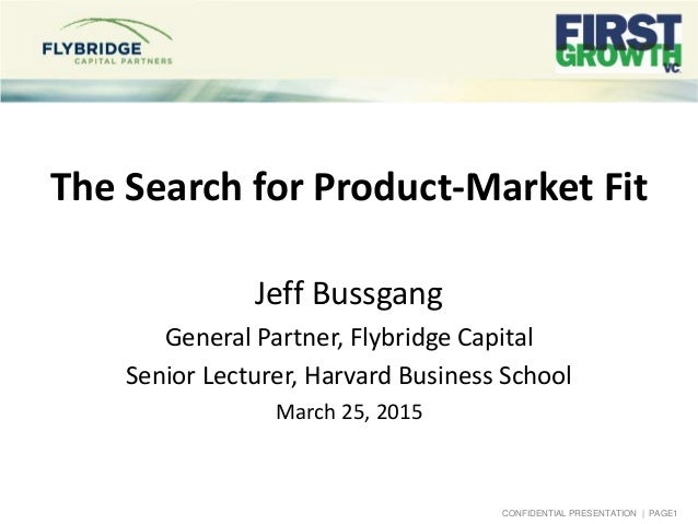 CONFIDENTIAL PRESENTATION | PAGE1 The Search for Product-Market Fit Jeff Bussgang General Partner, Flybridge Capital Senio...