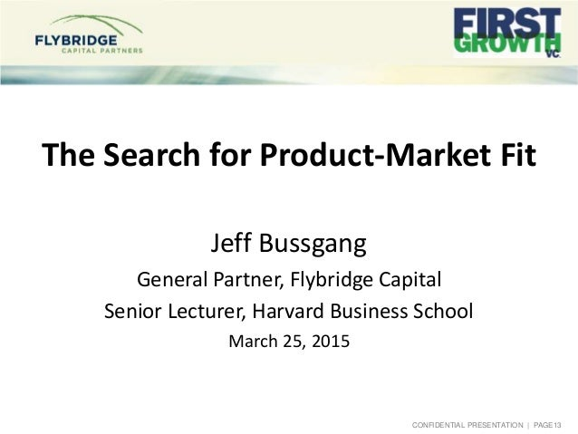 CONFIDENTIAL PRESENTATION   PAGE13 The Search for Product-Market Fit Jeff Bussgang General Partner, Flybridge Capital Seni...