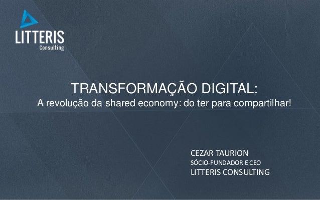 TRANSFORMAÇÃO DIGITAL: A revolução da shared economy: do ter para compartilhar! CEZAR TAURION SÓCIO-FUNDADOR E CEO LITTERI...