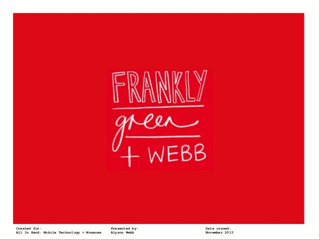 Frankly, Green + Created for:  Webb  All In Hand: Mobile Technology + Museums  Presented by: Alyson Webb  Date issued: Nov...