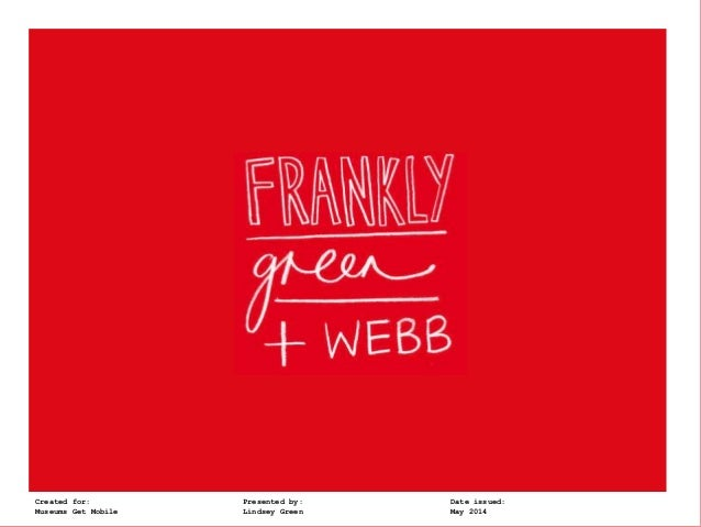 Frankly, Green + Webb t: @lindsey_green @franklyGWCreated for: Presented by: Date issued: Museums Get Mobile Lindsey Green...