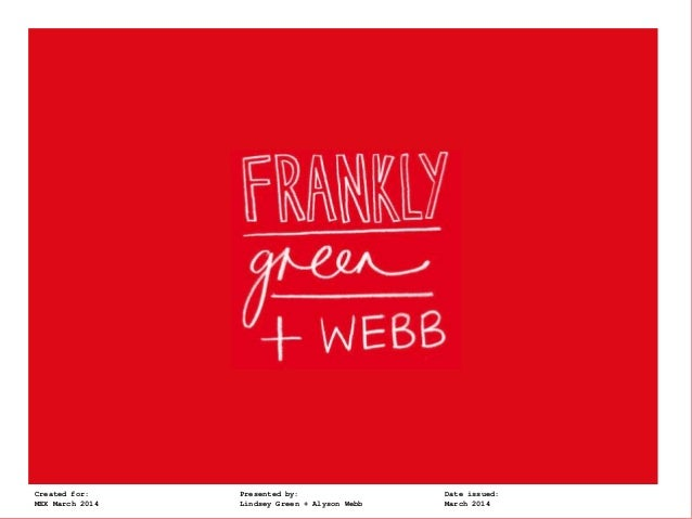 Frankly, Green + WebbCreated for: Presented by: Date issued: MEX March 2014 Lindsey Green + Alyson Webb March 2014