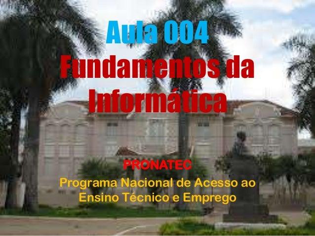 Aula 004 Fundamentos da Informática PRONATEC Programa Nacional de Acesso ao Ensino Técnico e Emprego