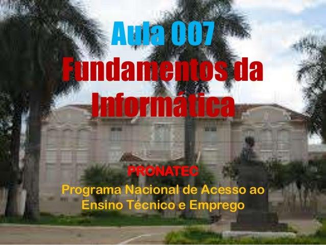 Aula 007 Fundamentos da Informática PRONATEC Programa Nacional de Acesso ao Ensino Técnico e Emprego