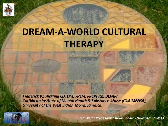 DREAM-A-WORLD CULTURAL THERAPY  Frederick W. Hickling CD, DM, FRSM, FRCPsych, DLFAPA Caribbean Institute of Mental Health ...