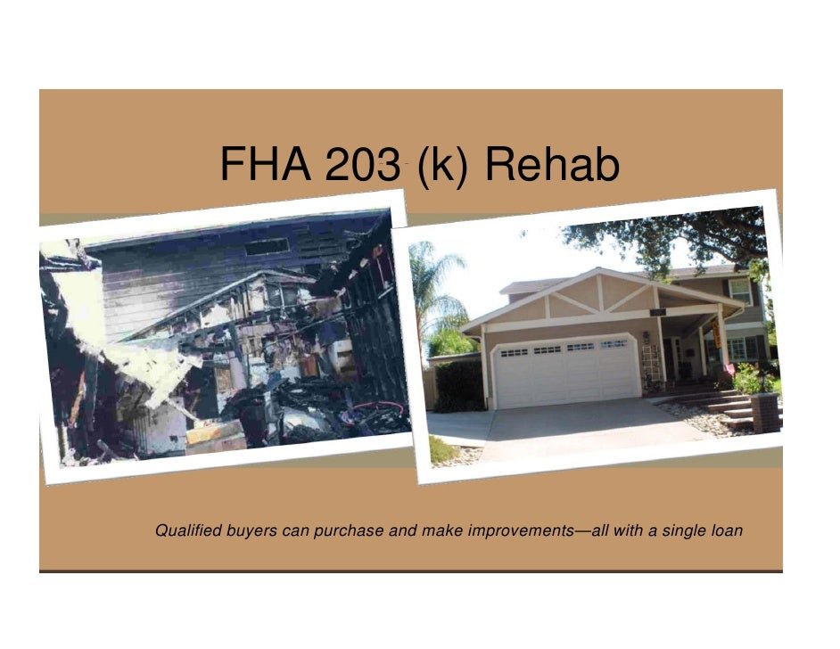 FHA 203 (k) Rehab     Qualified buyers can purchase and make improvements—all with a single loan