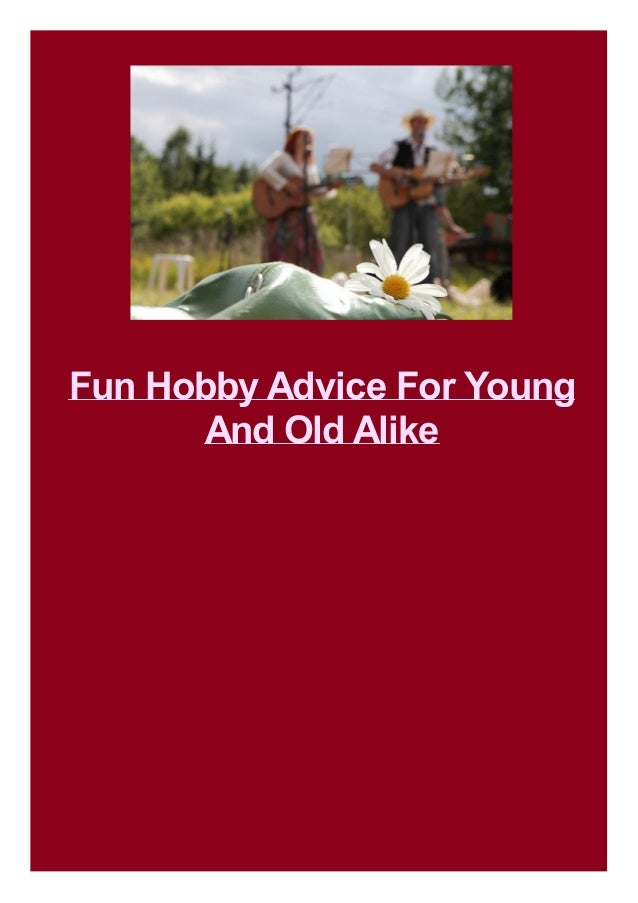 Fun Hobby Advice For Young And Old Alike