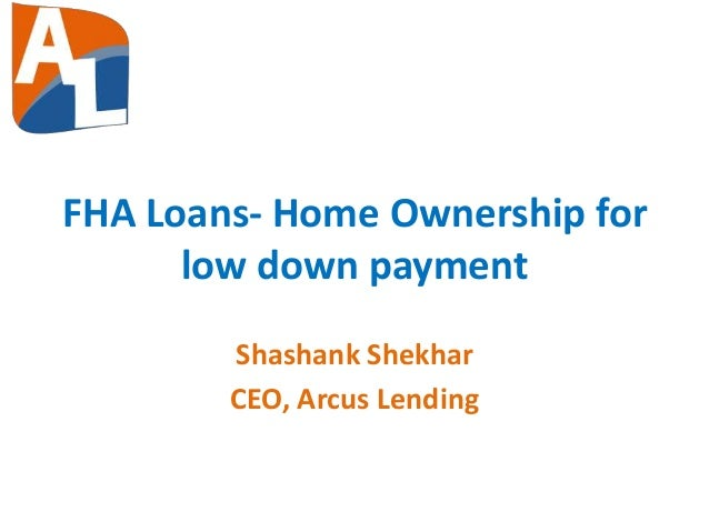 FHA Loans- Home Ownership for low down payment Shashank Shekhar CEO, Arcus Lending