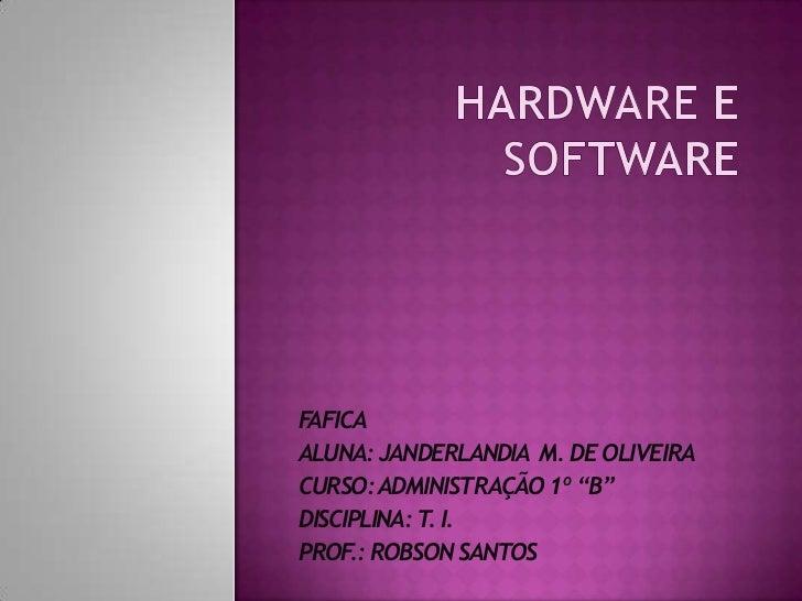 """HARDWARE E SOFTWARE<br />FAFICA <br />ALUNA: JANDERLANDIA  M. DE OLIVEIRA<br />CURSO: ADMINISTRAÇÃO 1º """"B""""<br />DISCIPLINA..."""