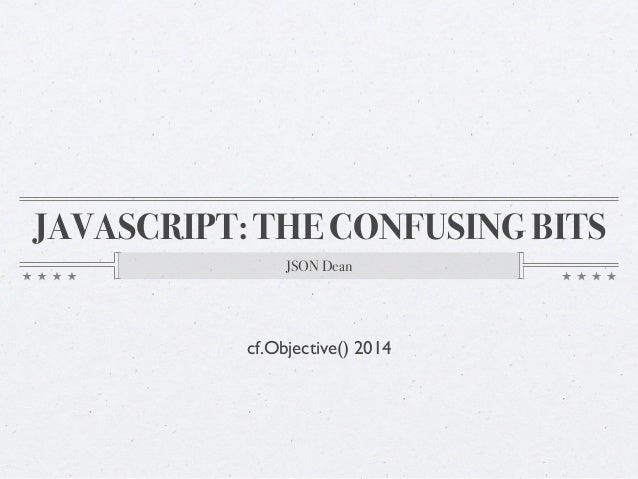 JAVASCRIPT: THE CONFUSING BITS JSON Dean cf.Objective() 2014