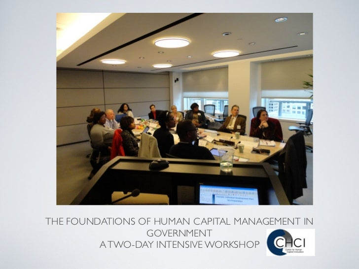 THE FOUNDATIONS OF HUMAN CAPITAL MANAGEMENT IN                 GOVERNMENT         A TWO-DAY INTENSIVE WORKSHOP
