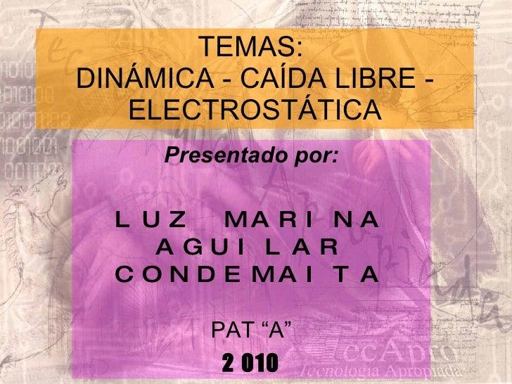 """TEMAS:  DINÁMICA - CAÍDA LIBRE - ELECTROSTÁTICA Presentado por: LUZ MARINA AGUILAR CONDEMAITA PAT """"A"""" 2 010"""