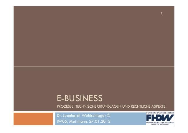 1 E-BUSINESS PROZESSE, TECHNISCHE GRUNDLAGEN UND RECHTLICHE ASPEKTE Dr. Leonhardt Wohlschlager © IW05, Mettmann, 27.01.2012