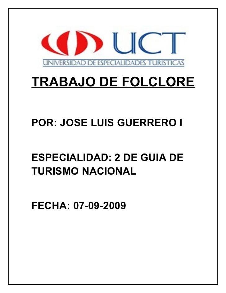 TRABAJO DE FOLCLORE  POR: JOSE LUIS GUERRERO I   ESPECIALIDAD: 2 DE GUIA DE TURISMO NACIONAL   FECHA: 07-09-2009