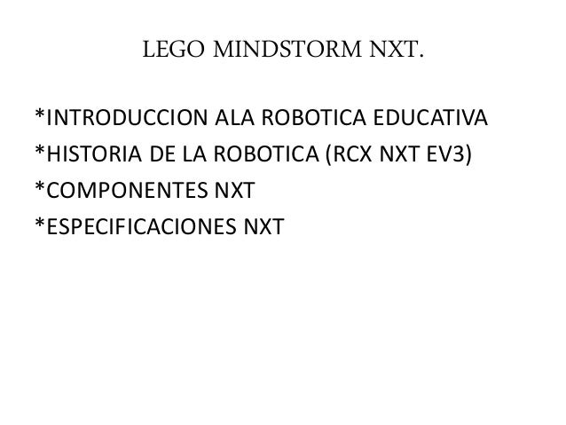 LEGO MINDSTORM NXT. *INTRODUCCION ALA ROBOTICA EDUCATIVA *HISTORIA DE LA ROBOTICA (RCX NXT EV3) *COMPONENTES NXT *ESPECIFI...