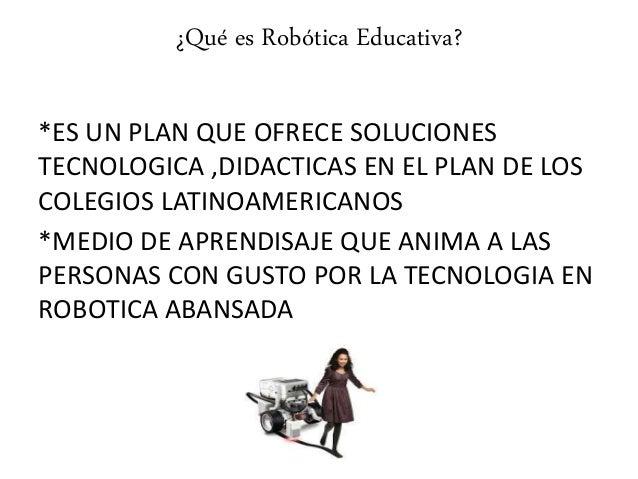 ¿Qué es Robótica Educativa? *ES UN PLAN QUE OFRECE SOLUCIONES TECNOLOGICA ,DIDACTICAS EN EL PLAN DE LOS COLEGIOS LATINOAME...