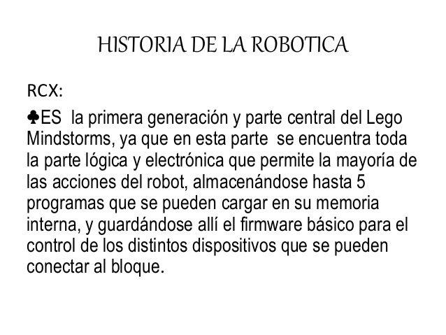 HISTORIA DE LA ROBOTICA RCX: ♣ES la primera generación y parte central del Lego Mindstorms, ya que en esta parte se encuen...