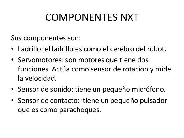 COMPONENTES NXT Sus componentes son: • Ladrillo: el ladrillo es como el cerebro del robot. • Servomotores: son motores que...