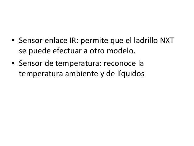 • Sensor enlace IR: permite que el ladrillo NXT se puede efectuar a otro modelo. • Sensor de temperatura: reconoce la temp...