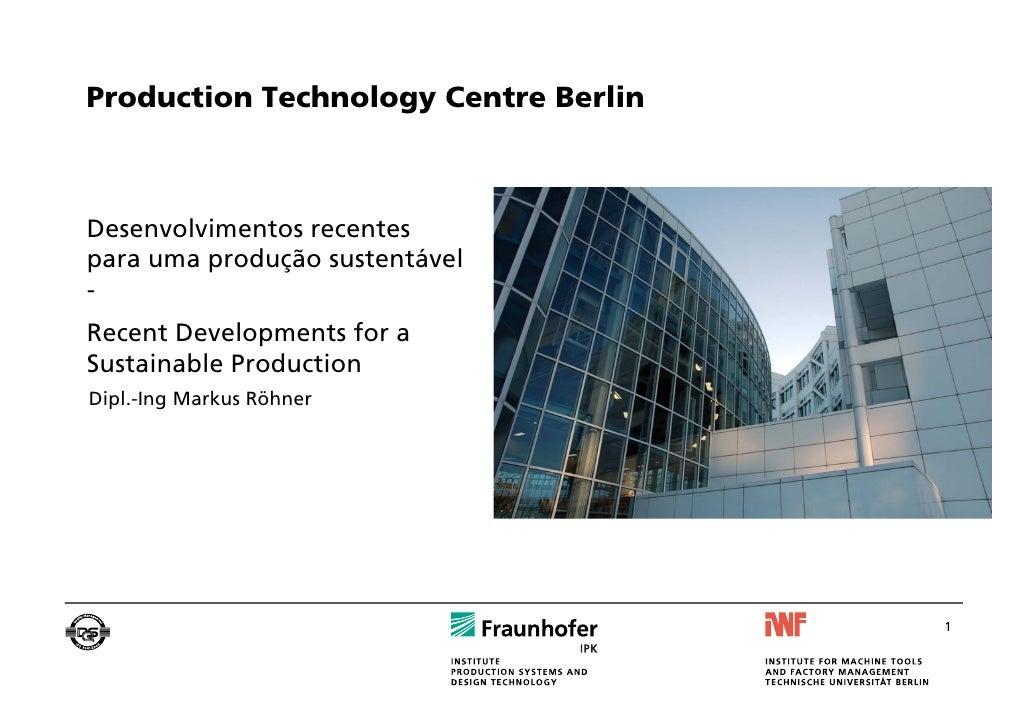 Production Technology Centre BerlinDesenvolvimentos recentespara uma produção sustentável-Recent Developments for aSustain...