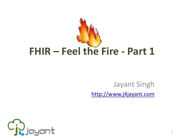 FHIR – Feel the Fire - Part 1                      Jayant Singh              http://www.j4jayant.com                      ...