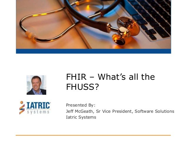 Presented By: Jeff McGeath, Sr Vice President, Software Solutions Iatric Systems FHIR – What's all the FHUSS?