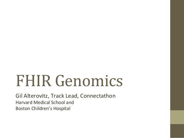 FHIR  Genomics   Gil  Alterovitz,  Track  Lead,  Connectathon   Harvard  Medical  School  and   Bost...