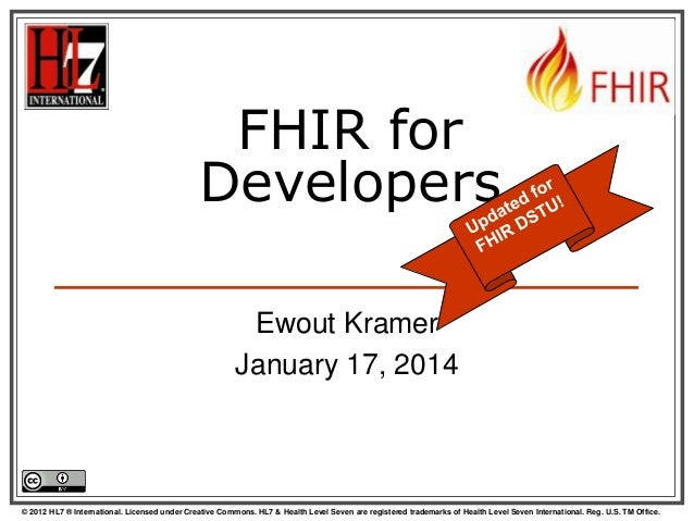FHIR for Developers Ewout Kramer January 17, 2014  © 2012 HL7 ® International. Licensed under Creative Commons. HL7 & Heal...