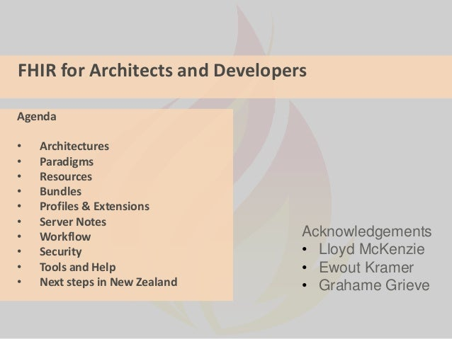 FHIR for Architects and Developers Acknowledgements • Lloyd McKenzie • Ewout Kramer • Grahame Grieve Agenda • Architecture...