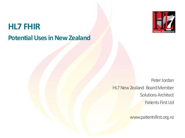 HL7 FHIR Potential Uses in New Zealand PeterJordan HL7NewZealand BoardMember SolutionsArchitect PatientsFirstLtd www.patie...
