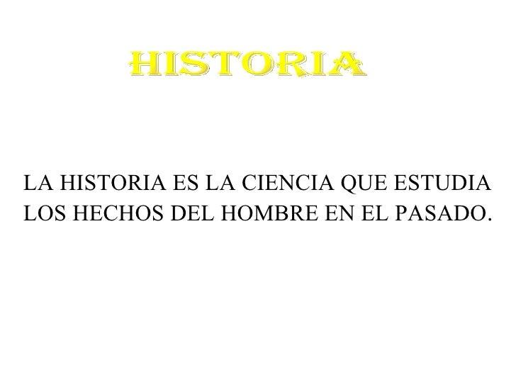 HISTORIA LA HISTORIA ES LA CIENCIA QUE ESTUDIA  LOS HECHOS DEL HOMBRE EN EL PASADO .