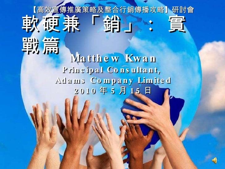 軟硬兼「銷」 :  實戰篇 【高效宣傳推廣策略及整合行銷傳播攻略】研討會 Matthew Kwan Principal Consultant,  Adams Company Limited 2010 年 5 月 15 日