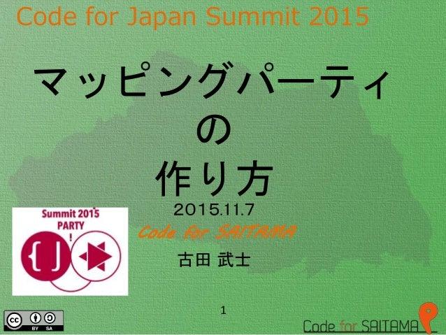 Code for Japan Summit 2015 2015.11.7 Code for SAITAMA 古田 武士 1 マッピングパーティ の 作り方