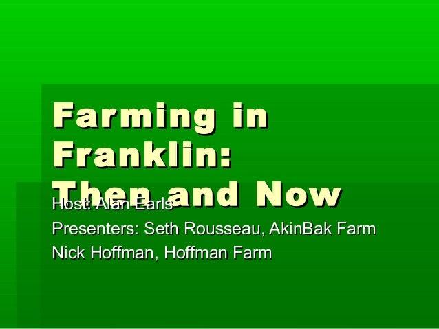 Farming inFarming inFranklin:Franklin:Then and NowThen and NowHost: Alan EarlsHost: Alan EarlsPresenters: Seth Rousseau, A...