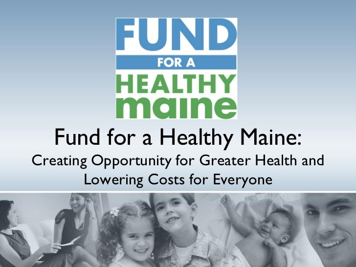 Fund for a Healthy Maine:Creating Opportunity for Greater Health and        Lowering Costs for Everyone