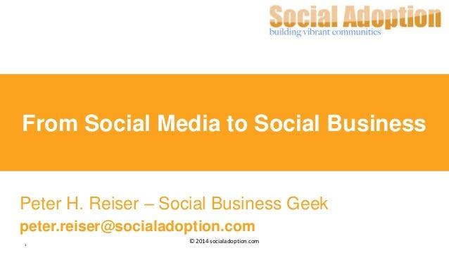 1 © 2014 socialadoption.com From Social Media to Social Business Peter H. Reiser – Social Business Geek peter.reiser@socia...