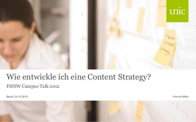 Wie entwickle ich eine Content Strategy? FHNW Campus Talk 2012 Yvonne MillerBasel, 24.10.2012