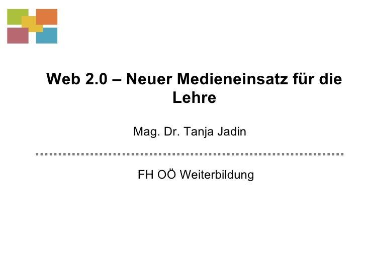 Web 2.0 – Neuer Medieneinsatz für die Lehre FH OÖ Weiterbildung Mag. Dr. Tanja Jadin