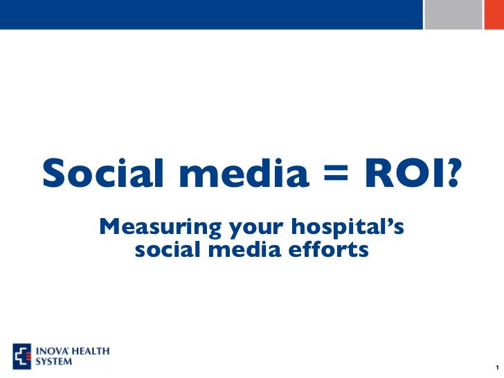 Social media = ROI?  Measuring your hospital's    social media efforts                              1