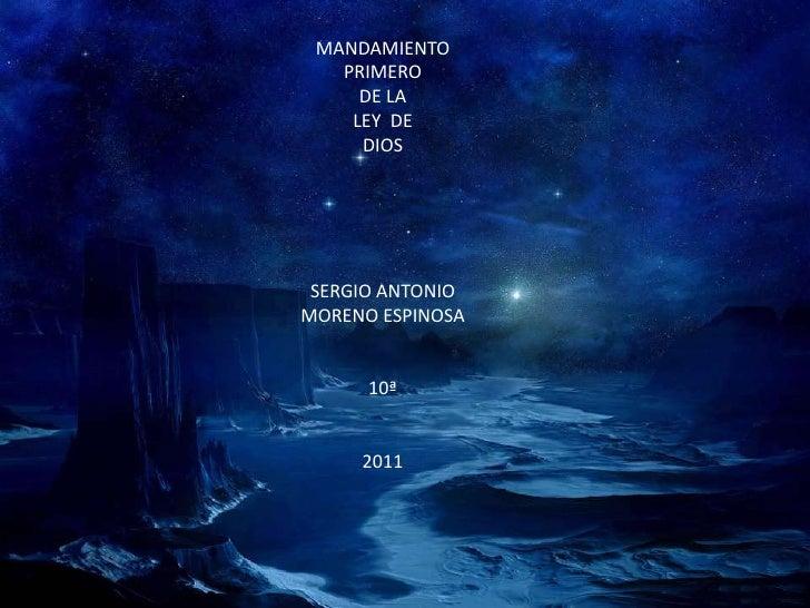 MANDAMIENTO   <br />PRIMERO<br />DE LA <br />LEY DE<br />DIOS<br />SERGIO ANTONIO <br />MORENO ESPINOSA<br />10ª<br />2011...