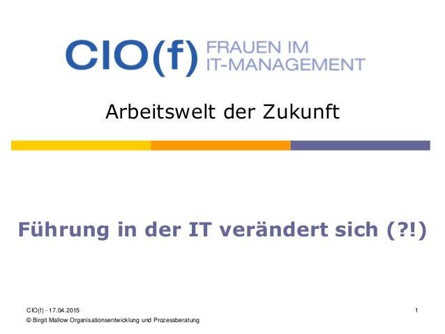 Arbeitswelt der Zukunft Führung in der IT verändert sich (?!) CIO(f) - 17.04.2015 1 © Birgit Mallow Organisationsentwicklu...